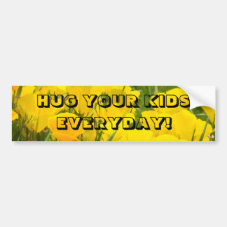 HUG YOUR KIDS EVERYDAY! bumper stickers
