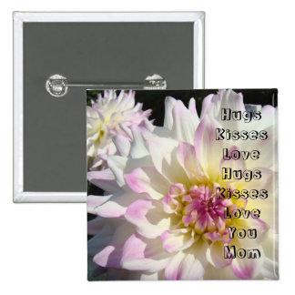 Hugs Kisses Love You Mom buttons Dahlia Flowers