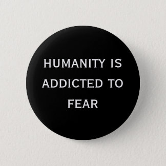 humanity is addicted to fear 6 cm round badge