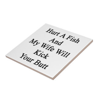 Hurt A Fish And My Wife Will Kick Your Butt Tile