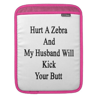 Hurt A Zebra And My Husband Will Kick Your Butt Sleeves For iPads