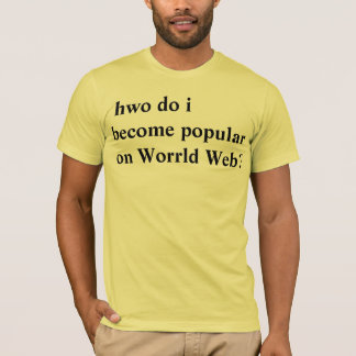 hwo do i become popular on Worrld Web? T-Shirt