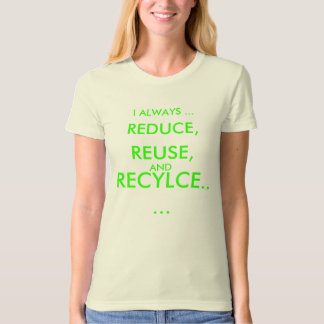 I ALWAYS ..., REDUCE,, REUSE,, AND, RECYLCE..... T SHIRT