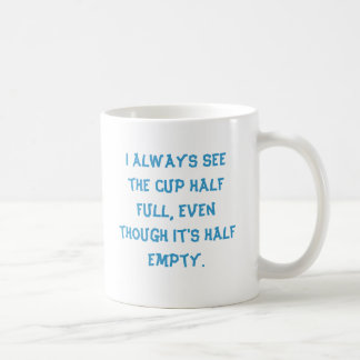 I always see the cup half full, even though it'...