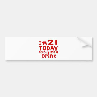 I Am 21 Today So Buy Me A Drink Bumper Sticker