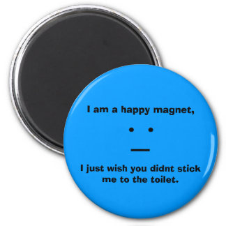 I am a happy magnet,, __, I just wish you didnt... 6 Cm Round Magnet
