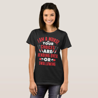 I Am A Nurse Your Choices Are Bending Over Or Swal T-Shirt