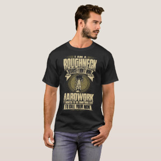 I Am A Roughneck Because I Dont Mind Hardwork Tees