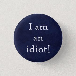 I am an idiot! 3 cm round badge