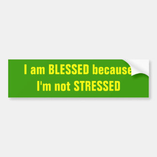 I am BLESSED because I'm not STRESSED Car Bumper Sticker
