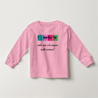I Am CuTe (who am i to argue with science?) Toddler T-Shirt