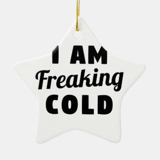 I Am Freaking Cold Ceramic Ornament