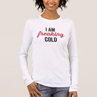 I am freaking cold long sleeve T-Shirt