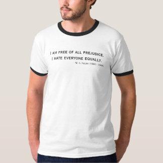 I am free of all prejudice.I hate everyone equa... Shirts