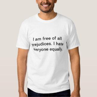 I am free of all prejudices. I hate everyone T-shirt