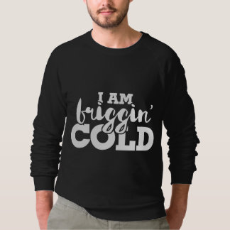 i am friggin cold sweatshirt