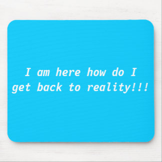 I am here how do I get back to reality!!! Mouse Pad