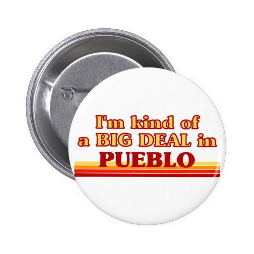 I am kind of a BIG DEAL in Pueblo Pinback Buttons