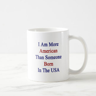 I Am More American Than Someone Born In The USA Mug