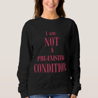 I am Not a Pre-existing Condition Sweatshirt