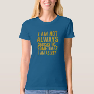 I am not always sarcastic. Sometimes I am asleep T-Shirt