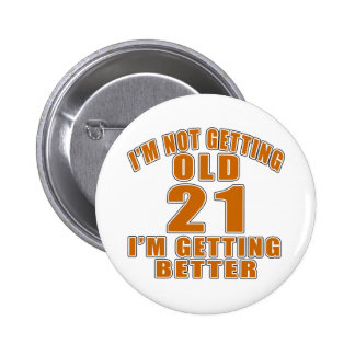 I AM  NOT GETTING OLD 21 I AM GETTING BETTER 6 CM ROUND BADGE