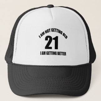 I Am Not Getting Old 21 I Am Getting Better Trucker Hat