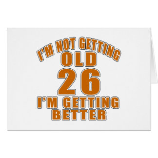 I AM  NOT GETTING OLD 26 I AM GETTING BETTER CARD