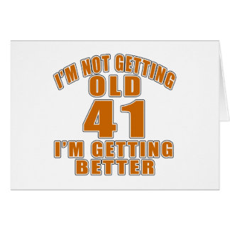 I AM  NOT GETTING OLD 41 I AM GETTING BETTER CARD