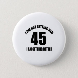 I Am Not Getting Old 45 I Am Getting Better 6 Cm Round Badge