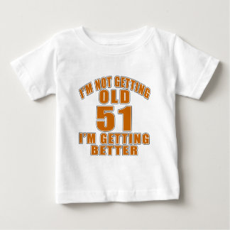 I AM  NOT GETTING OLD 51 I AM GETTING BETTER BABY T-Shirt