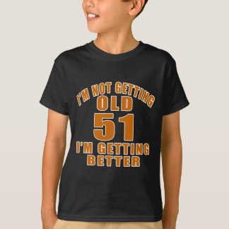 I AM  NOT GETTING OLD 51 I AM GETTING BETTER T-Shirt