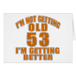 I AM  NOT GETTING OLD 53 I AM GETTING BETTER CARD