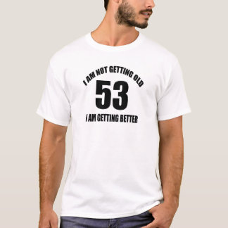 I Am Not Getting Old 53 I Am Getting Better T-Shirt