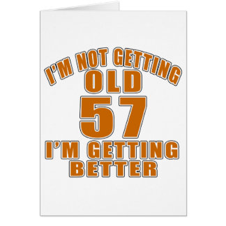 I AM  NOT GETTING OLD 57 I AM GETTING BETTER CARD