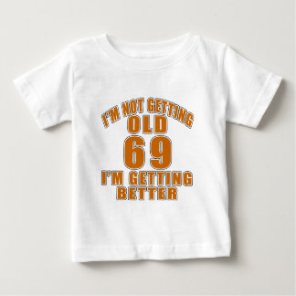 I AM  NOT GETTING OLD 69 I AM GETTING BETTER BABY T-Shirt