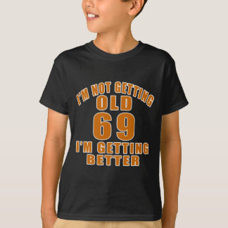 I AM  NOT GETTING OLD 69 I AM GETTING BETTER T-Shirt