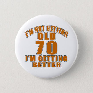 I AM  NOT GETTING OLD 70 I AM GETTING BETTER 6 CM ROUND BADGE