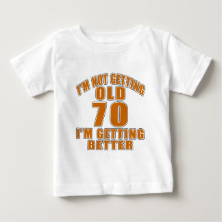 I AM  NOT GETTING OLD 70 I AM GETTING BETTER BABY T-Shirt
