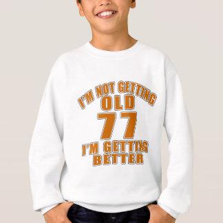 I AM  NOT GETTING OLD 77 I AM GETTING BETTER SWEATSHIRT