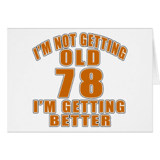 I AM  NOT GETTING OLD 78 I AM GETTING BETTER CARD