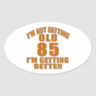 I AM  NOT GETTING OLD 85 I AM GETTING BETTER OVAL STICKER