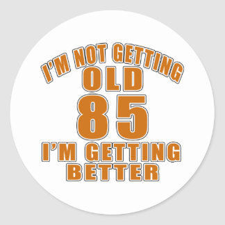 I AM  NOT GETTING OLD 85 I AM GETTING BETTER ROUND STICKER