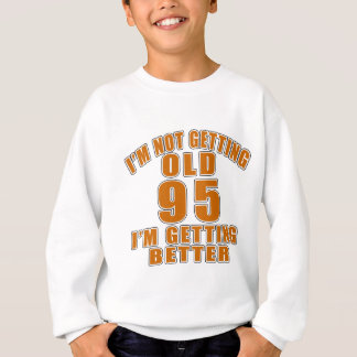 I AM  NOT GETTING OLD 95 I AM GETTING BETTER SWEATSHIRT