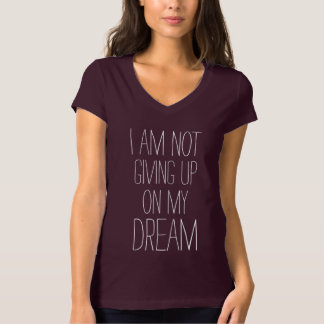 I am not giving up on my DREAM Encouraging Quote T-Shirt