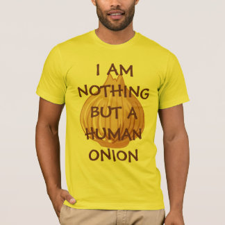 I AM NOTHING BUT A HUMAN ONION! T-Shirt