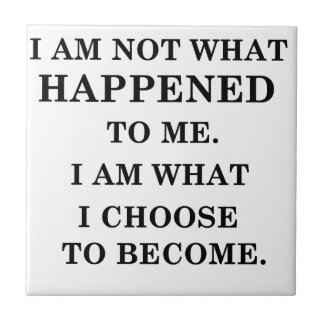 i am notwhat happened to me. i am what ichoose to tile