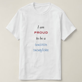 """""""I am proud to be a sensitive snowflake"""" T-Shirt"""