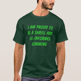 I AM PROUD TO BE A SHRILL AND ILL-INFORMED LEMMING T-Shirt