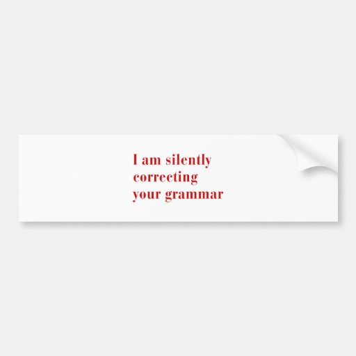 I am silently correcting your grammar-bod-red bumper stickers